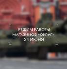 """Режим работы магазинов """"ОКРУГ"""" 24 июня"""